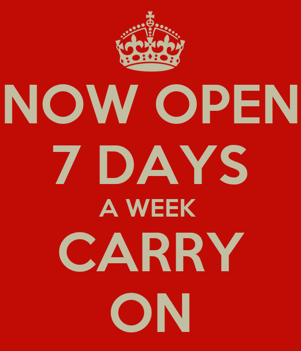 NOW OPEN 7 DAYS A WEEK  CARRY ON