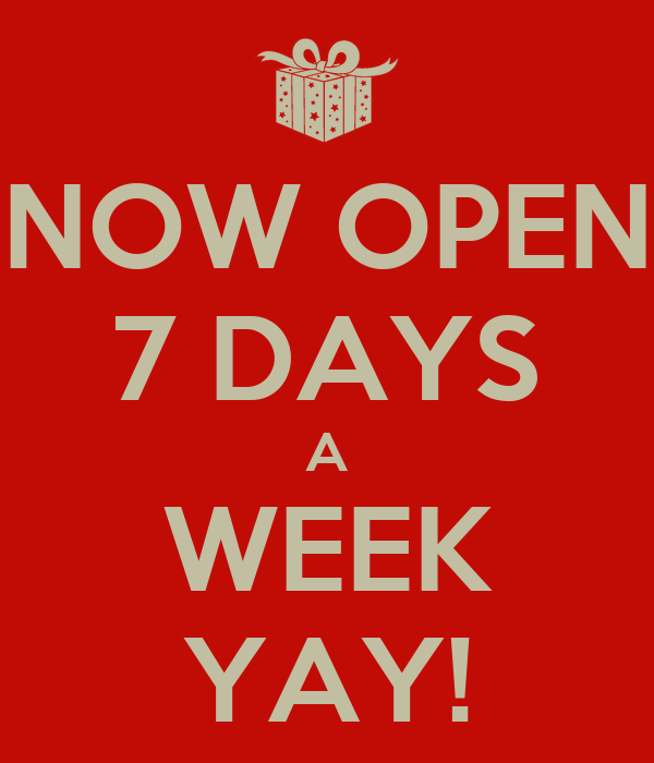 NOW OPEN 7 DAYS A WEEK YAY!