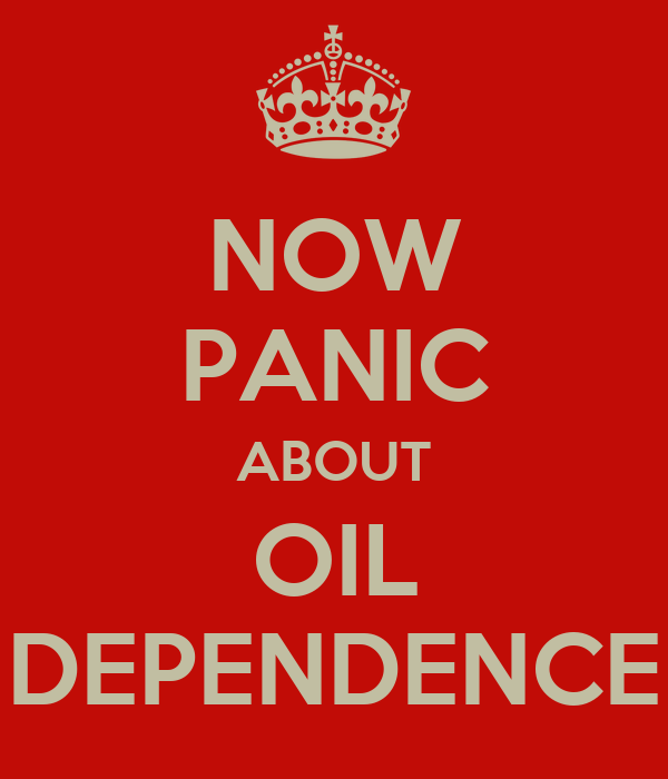 NOW PANIC ABOUT OIL DEPENDENCE