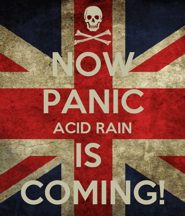 NOW PANIC ACID RAIN IS  COMING!