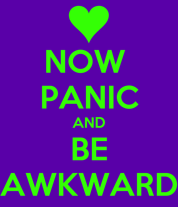 NOW  PANIC AND BE AWKWARD