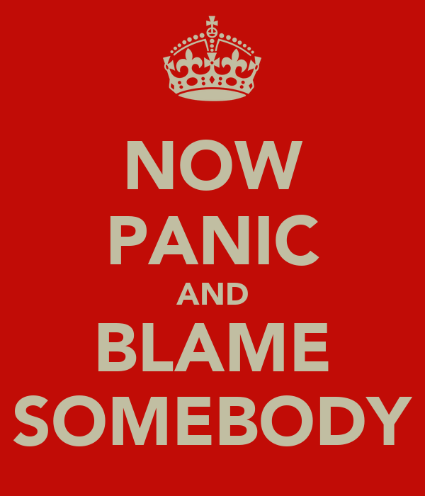 NOW PANIC AND BLAME SOMEBODY
