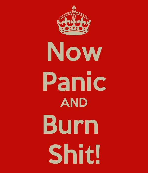 Now Panic AND Burn  Shit!