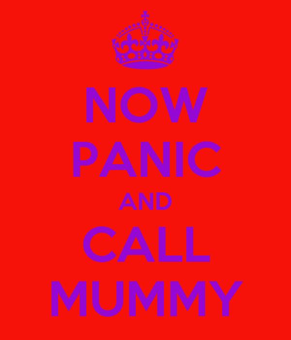 NOW PANIC AND CALL MUMMY