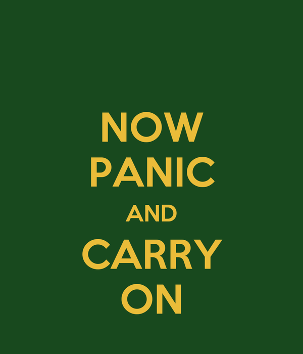 NOW PANIC AND CARRY ON