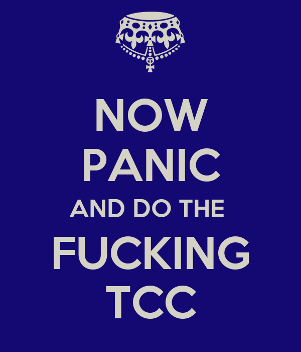 NOW PANIC AND DO THE  FUCKING TCC