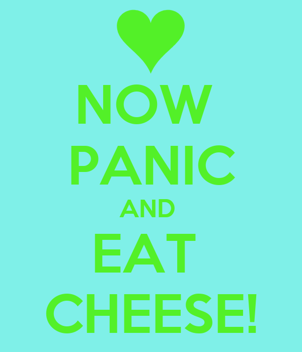 NOW  PANIC AND  EAT  CHEESE!
