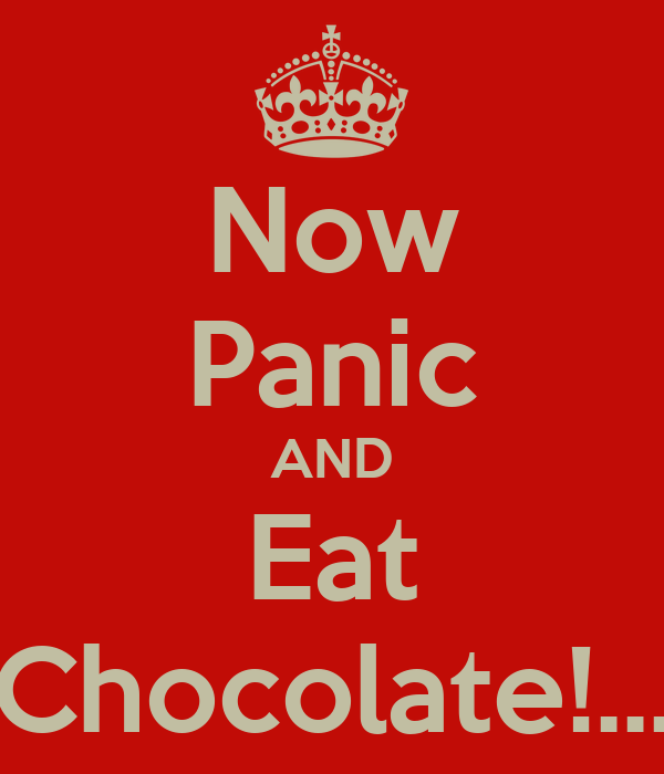 Now Panic AND Eat Chocolate!...