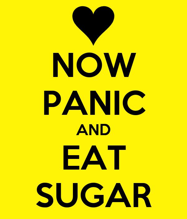 NOW PANIC AND EAT SUGAR