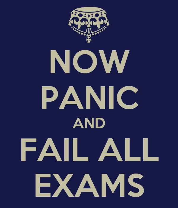 NOW PANIC AND FAIL ALL EXAMS
