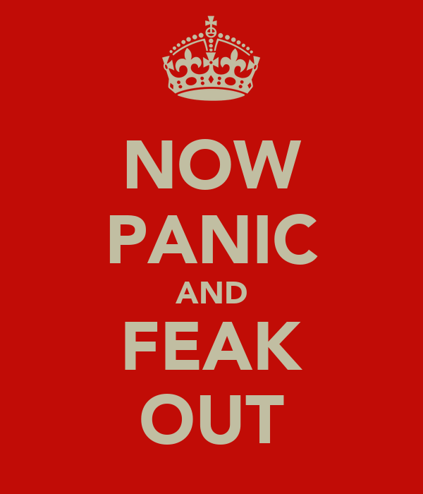 NOW PANIC AND FEAK OUT