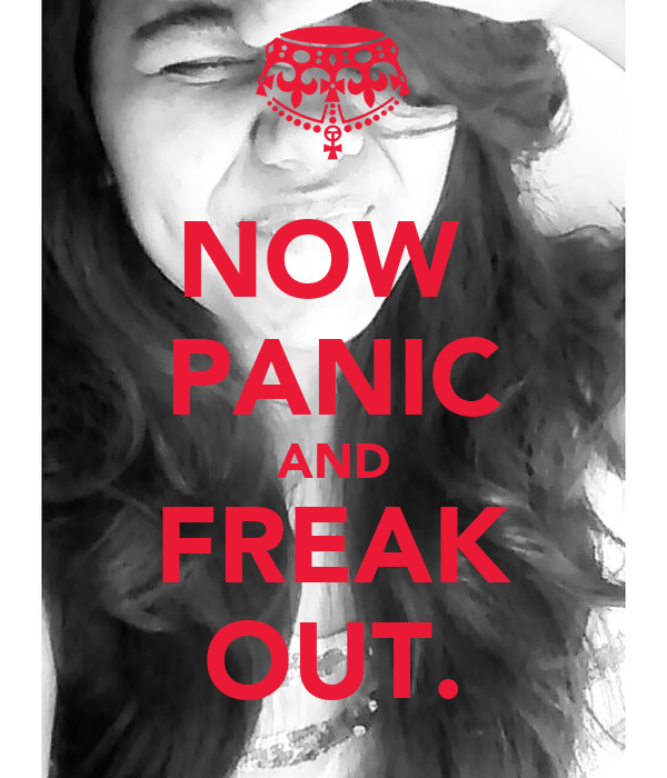 NOW  PANIC AND FREAK OUT.