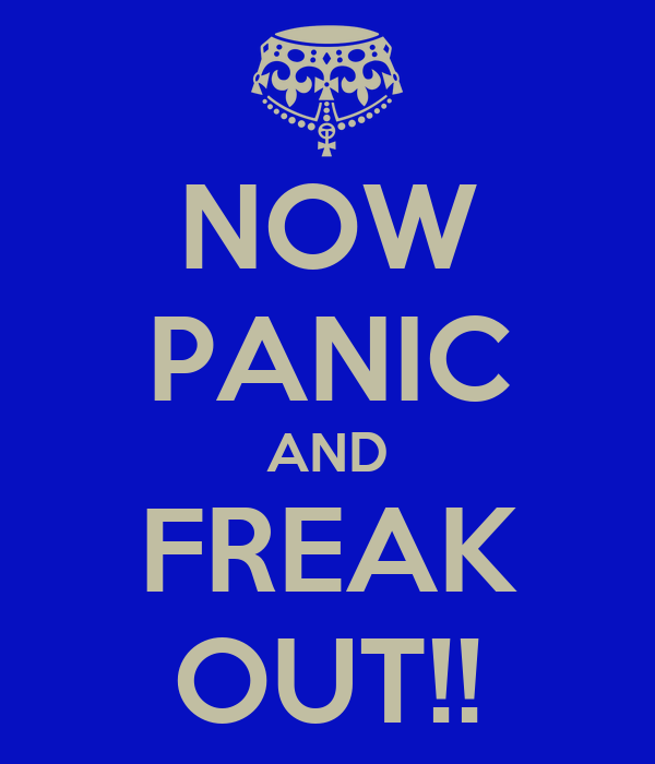 NOW PANIC AND FREAK OUT!!