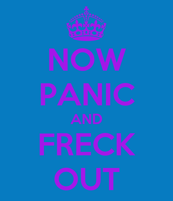 NOW PANIC AND FRECK OUT