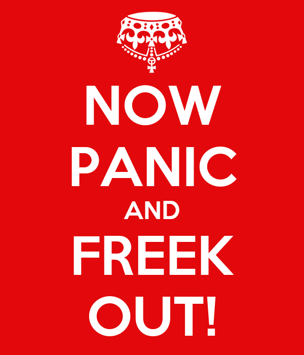 NOW PANIC AND FREEK OUT!