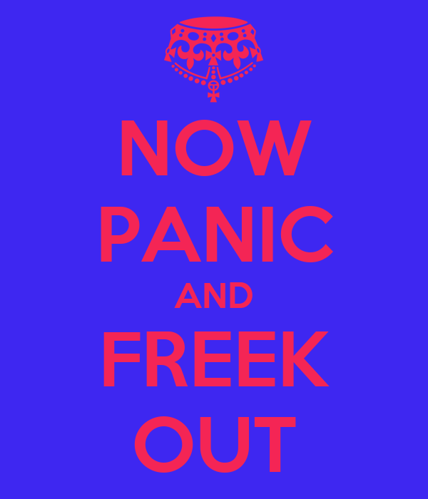 NOW PANIC AND FREEK OUT