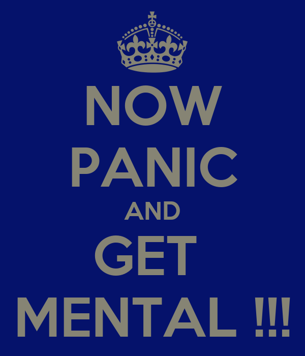 NOW PANIC AND GET  MENTAL !!!