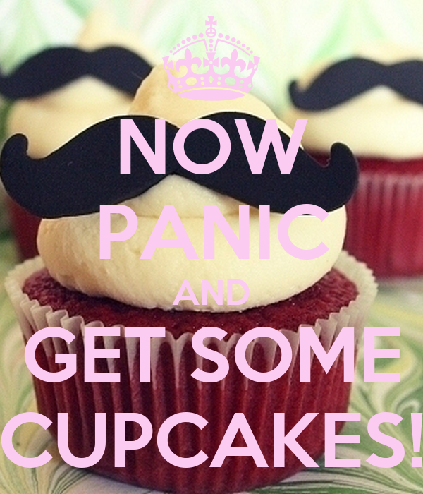 NOW PANIC AND GET SOME CUPCAKES!