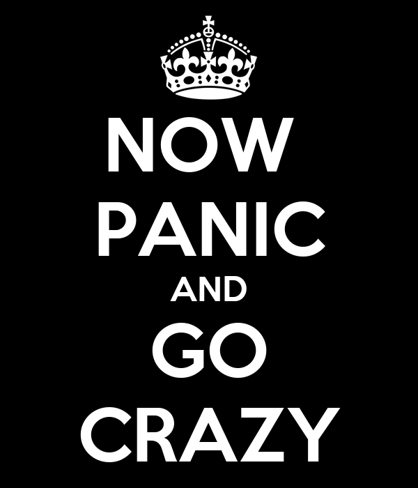 NOW  PANIC AND GO CRAZY