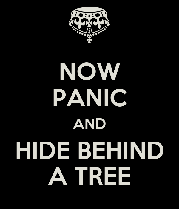 NOW PANIC AND HIDE BEHIND A TREE