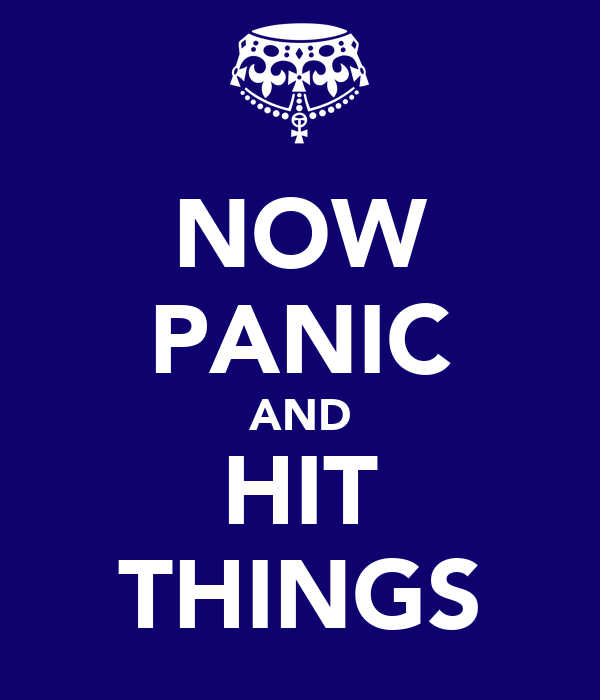 NOW PANIC AND HIT THINGS