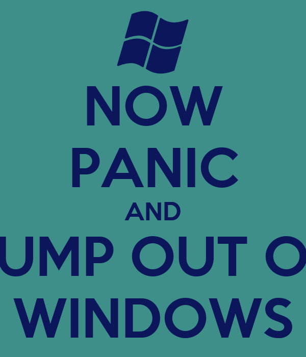 NOW PANIC AND JUMP OUT OF WINDOWS