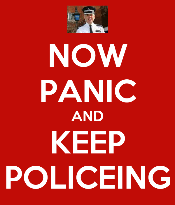 NOW PANIC AND KEEP POLICEING