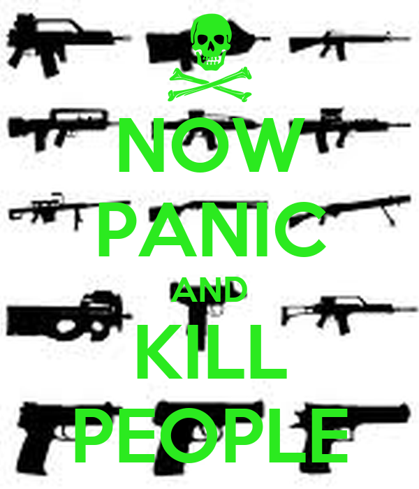 NOW PANIC AND KILL PEOPLE
