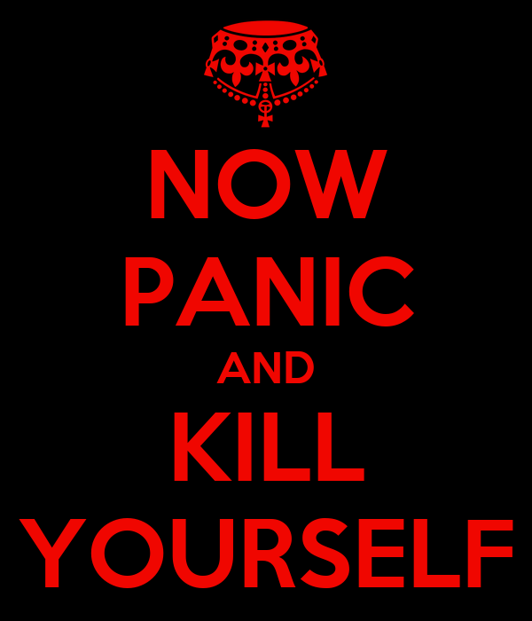 NOW PANIC AND KILL YOURSELF