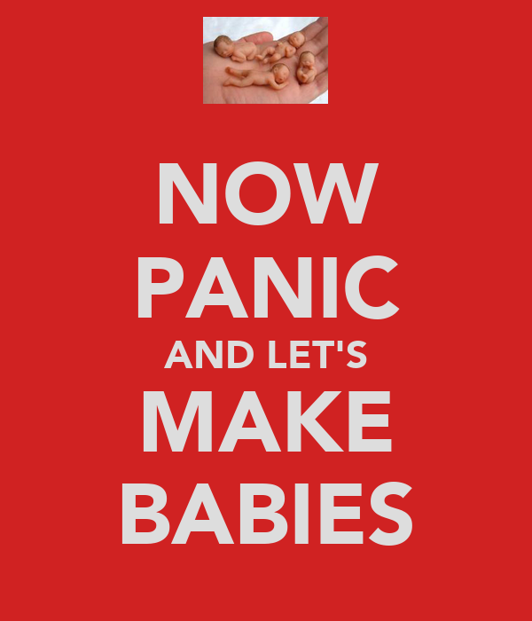 NOW PANIC AND LET'S MAKE BABIES