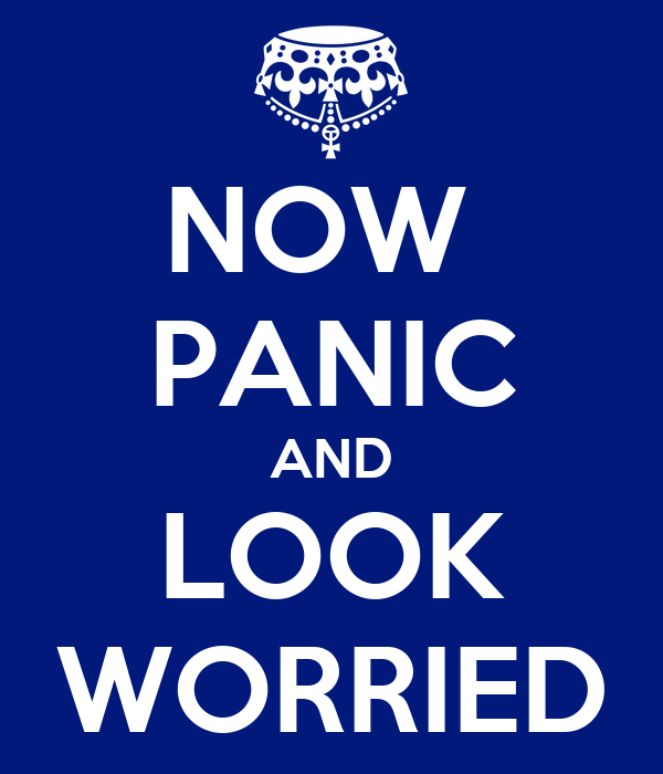 NOW  PANIC AND LOOK WORRIED