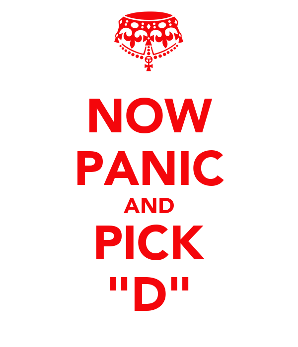 "NOW PANIC AND PICK ""D"""