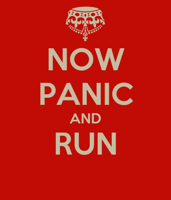 NOW PANIC AND RUN