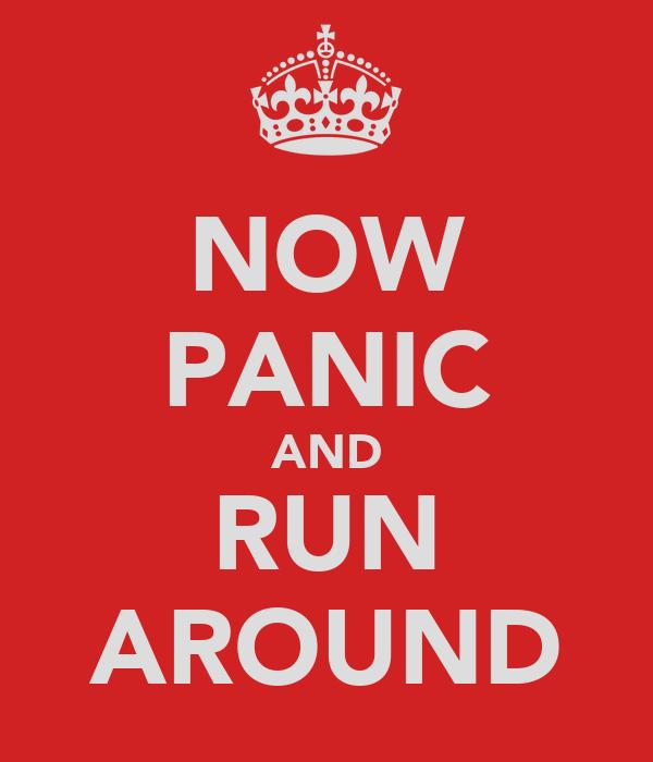 NOW PANIC AND RUN AROUND