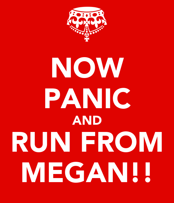 NOW PANIC AND RUN FROM MEGAN!!