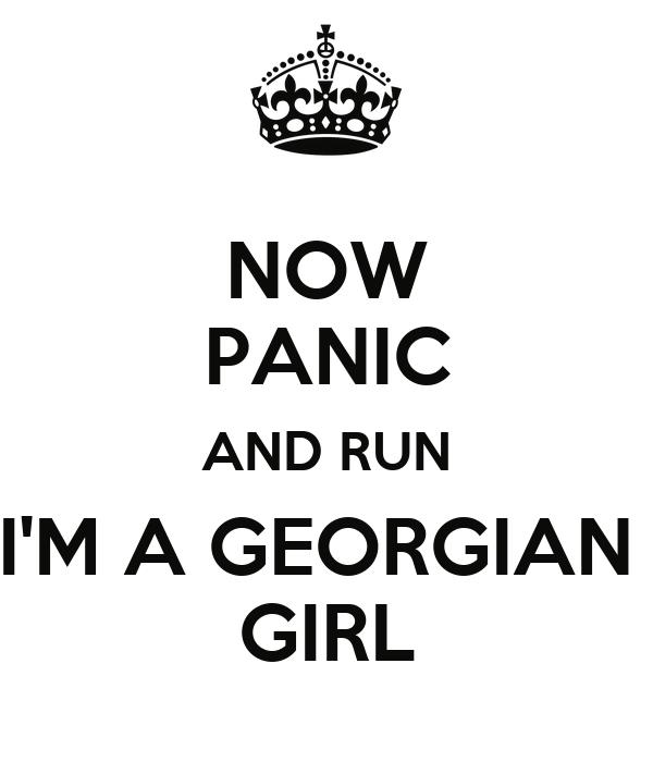 NOW PANIC AND RUN I'M A GEORGIAN  GIRL