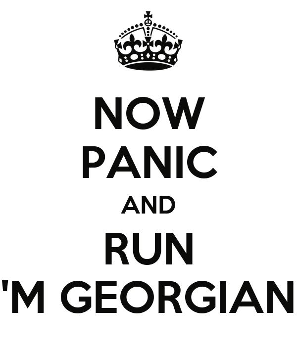 NOW PANIC AND RUN I'M GEORGIAN