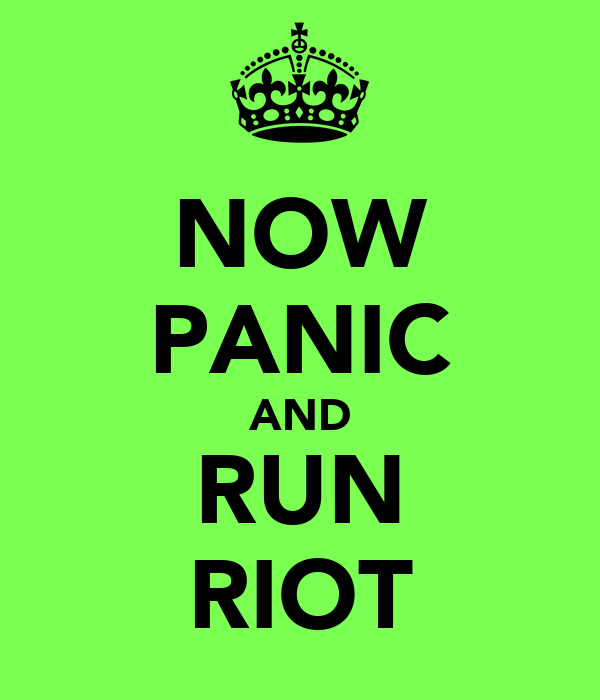 NOW PANIC AND RUN RIOT