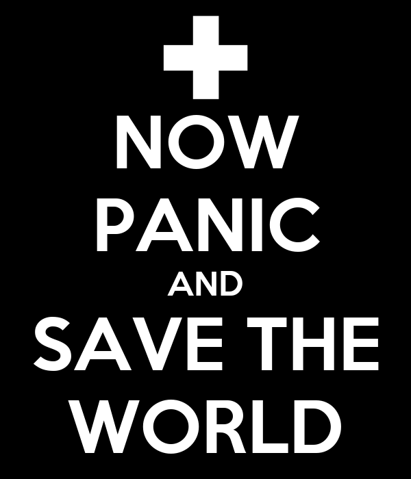 NOW PANIC AND SAVE THE WORLD