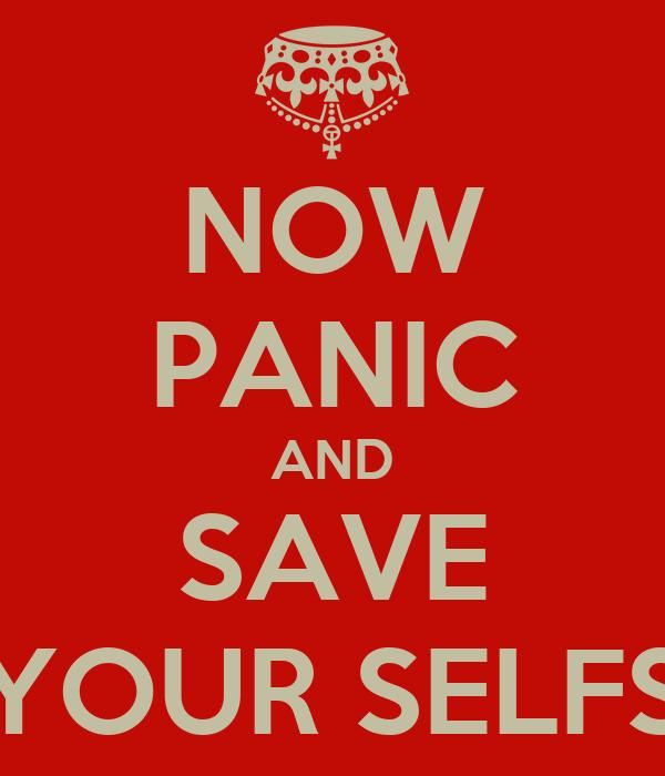 NOW PANIC AND SAVE YOUR SELFS