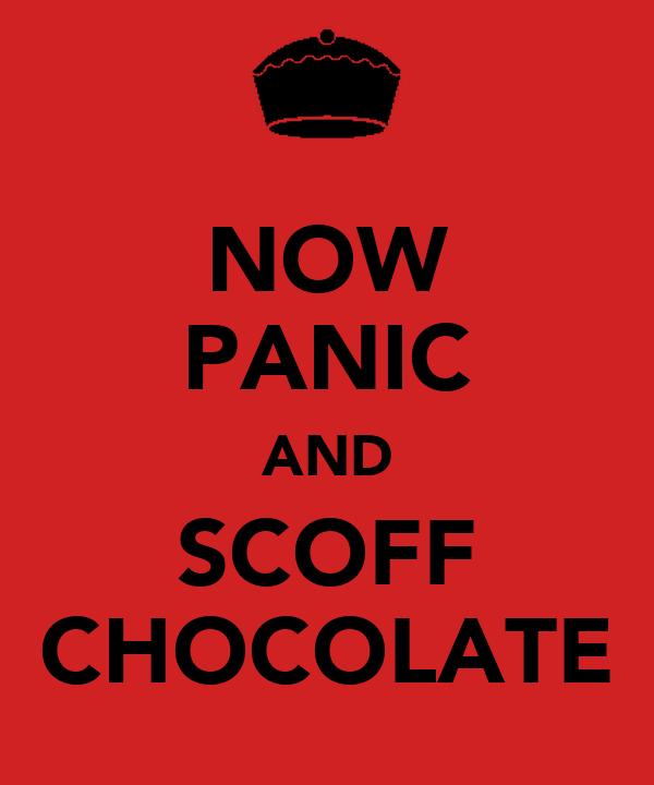 NOW PANIC AND SCOFF CHOCOLATE