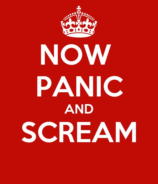 NOW  PANIC AND SCREAM