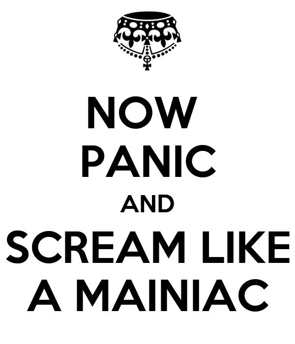 NOW  PANIC AND SCREAM LIKE A MAINIAC