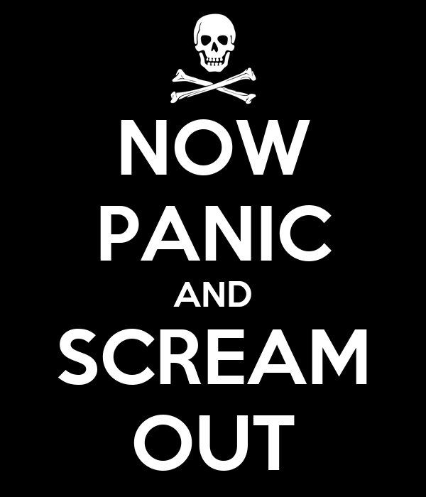 NOW PANIC AND SCREAM OUT