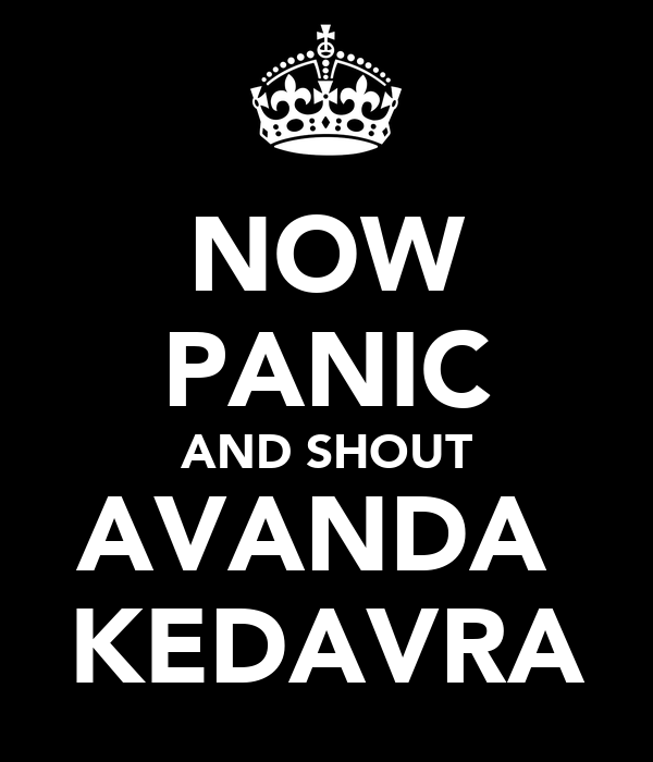 NOW PANIC AND SHOUT AVANDA  KEDAVRA