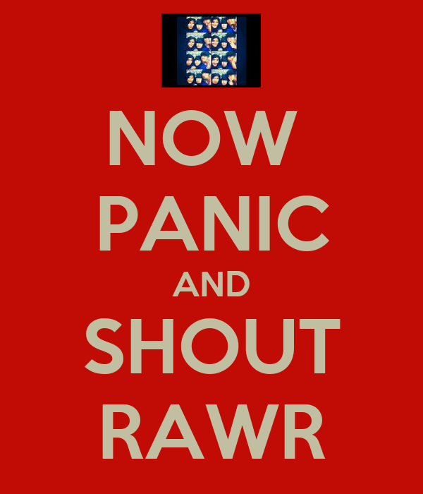 NOW  PANIC AND SHOUT RAWR