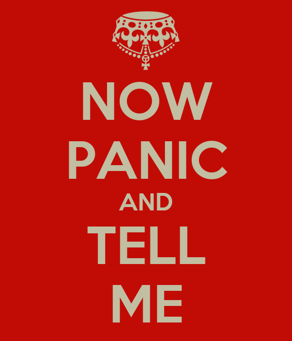NOW PANIC AND TELL ME