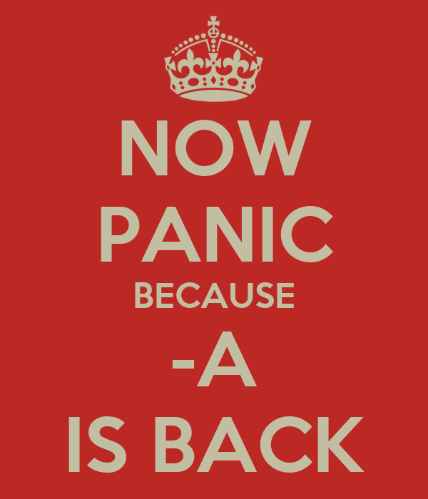 NOW PANIC BECAUSE -A IS BACK