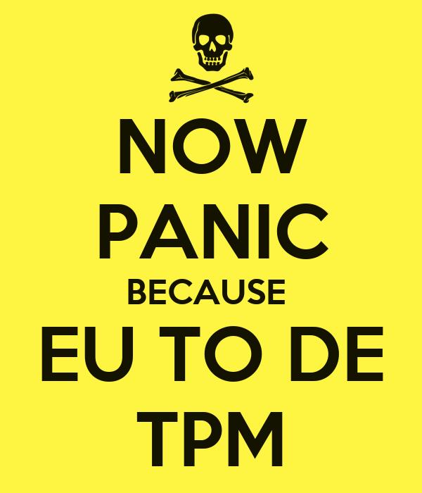 NOW PANIC BECAUSE  EU TO DE TPM