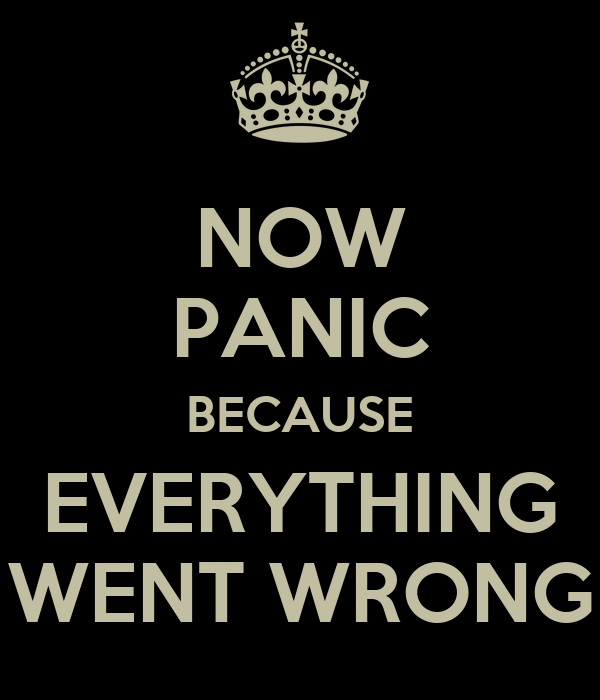 NOW PANIC BECAUSE EVERYTHING WENT WRONG